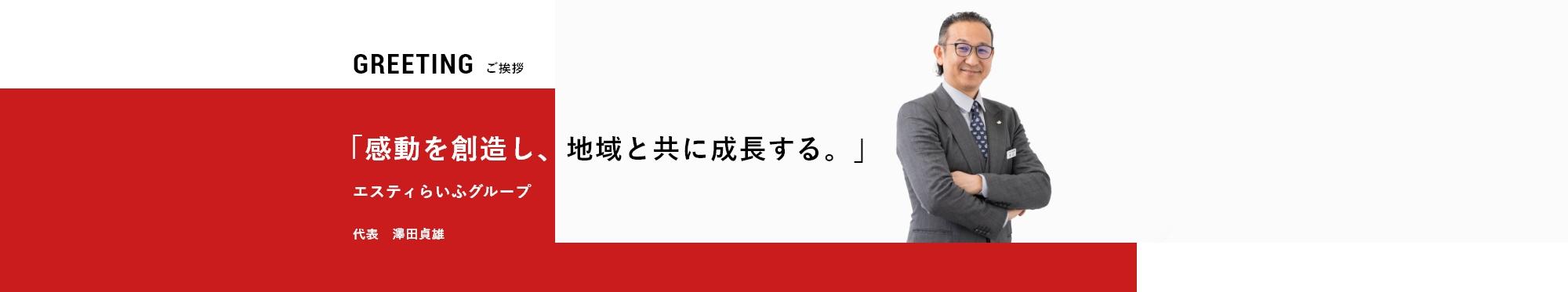 GREETING 「感動を創造し、地域と共に成長する。」  ご挨拶 エスティらいふグループ 代表 澤田貞雄